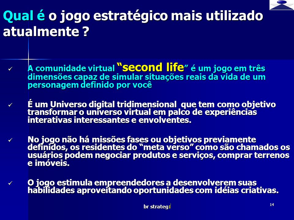 br strateg i 14 Qual é o jogo estratégico mais utilizado atualmente ? A comunidade virtual second life é um jogo em três dimensões capaz de simular si