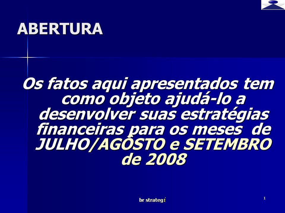 br strateg i 1 ABERTURA Os fatos aqui apresentados tem como objeto ajudá-lo a desenvolver suas estratégias financeiras para os meses de JULHO/AGÔSTO e SETEMBRO de 2008