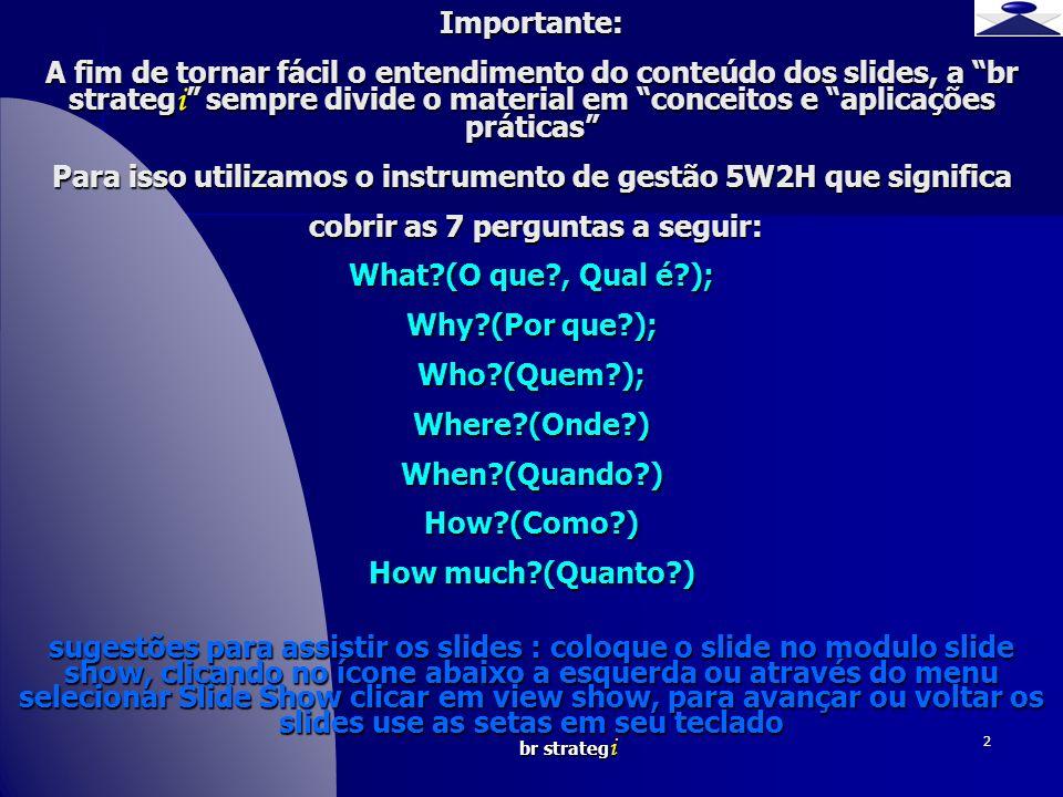 br strateg i 2 Importante: A fim de tornar fácil o entendimento do conteúdo dos slides, a br strateg i sempre divide o material em conceitos e aplicações práticas Para isso utilizamos o instrumento de gestão 5W2H que significa cobrir as 7 perguntas a seguir: What (O que , Qual é ); Why (Por que ); Who (Quem ); Where (Onde ) When (Quando ) How (Como ) How much (Quanto ) sugestões para assistir os slides : coloque o slide no modulo slide show, clicando no ícone abaixo a esquerda ou através do menu selecionar Slide Show clicar em view show, para avançar ou voltar os slides use as setas em seu teclado