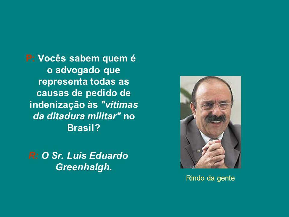 P: Vocês sabem quem é o advogado que representa todas as causas de pedido de indenização às vítimas da ditadura militar no Brasil.