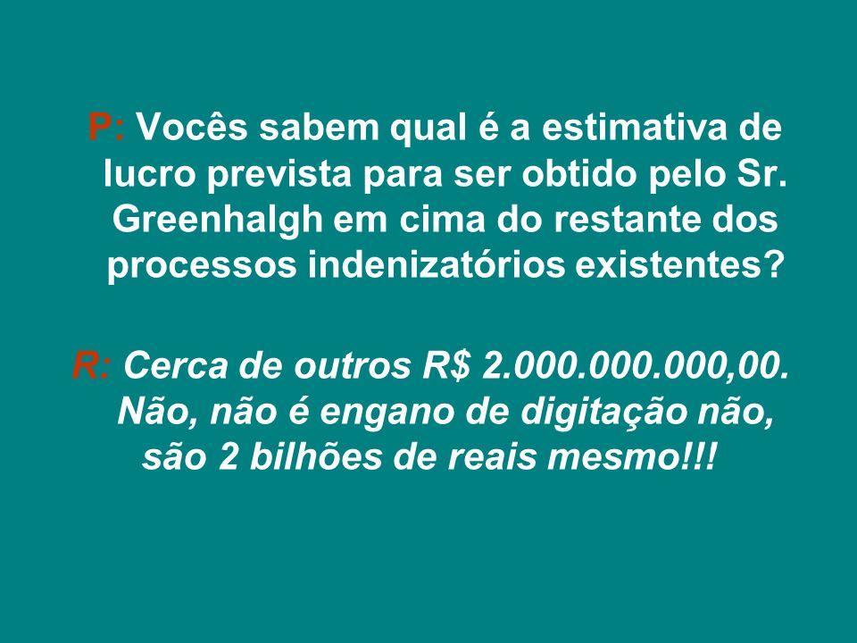 P: Vocês sabem qual o lucro obtido até agora pelo Sr. Greenhalgh com a máquina de indenizações que montou com conivência do Planalto? R: Cerca de R$ 9
