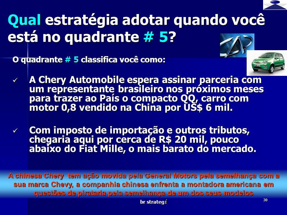 br strateg i 30 O quadrante # 5 classifica você como: A Chery Automobile espera assinar parceria com um representante brasileiro nos próximos meses pa
