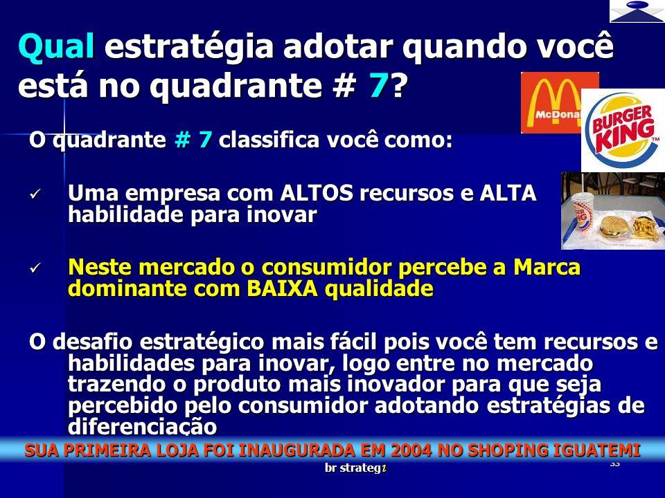 br strateg i 33 O quadrante # 7 classifica você como: Uma empresa com ALTOS recursos e ALTA habilidade para inovar Uma empresa com ALTOS recursos e AL