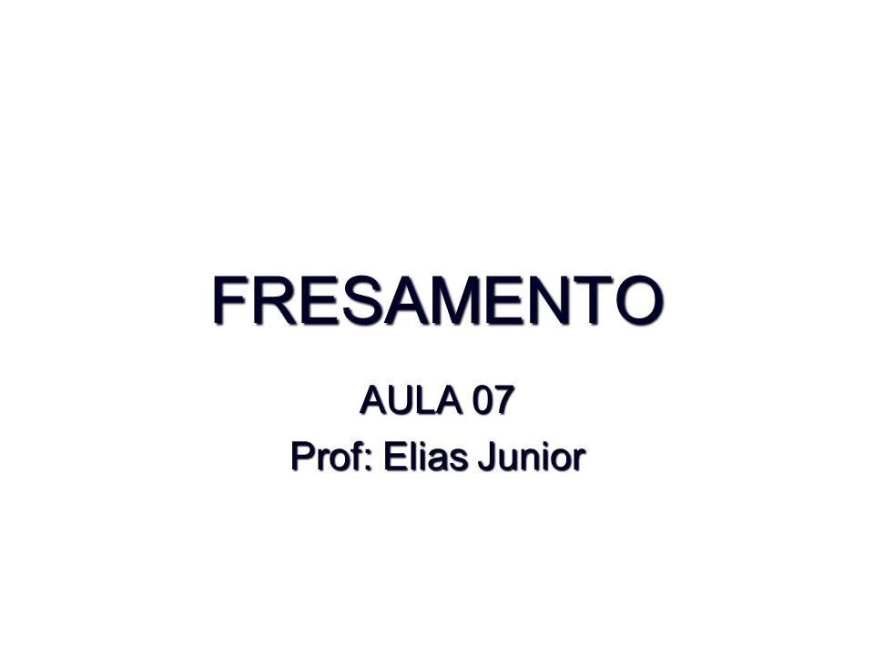 FRESAMENTO AULA 07 Prof: Elias Junior
