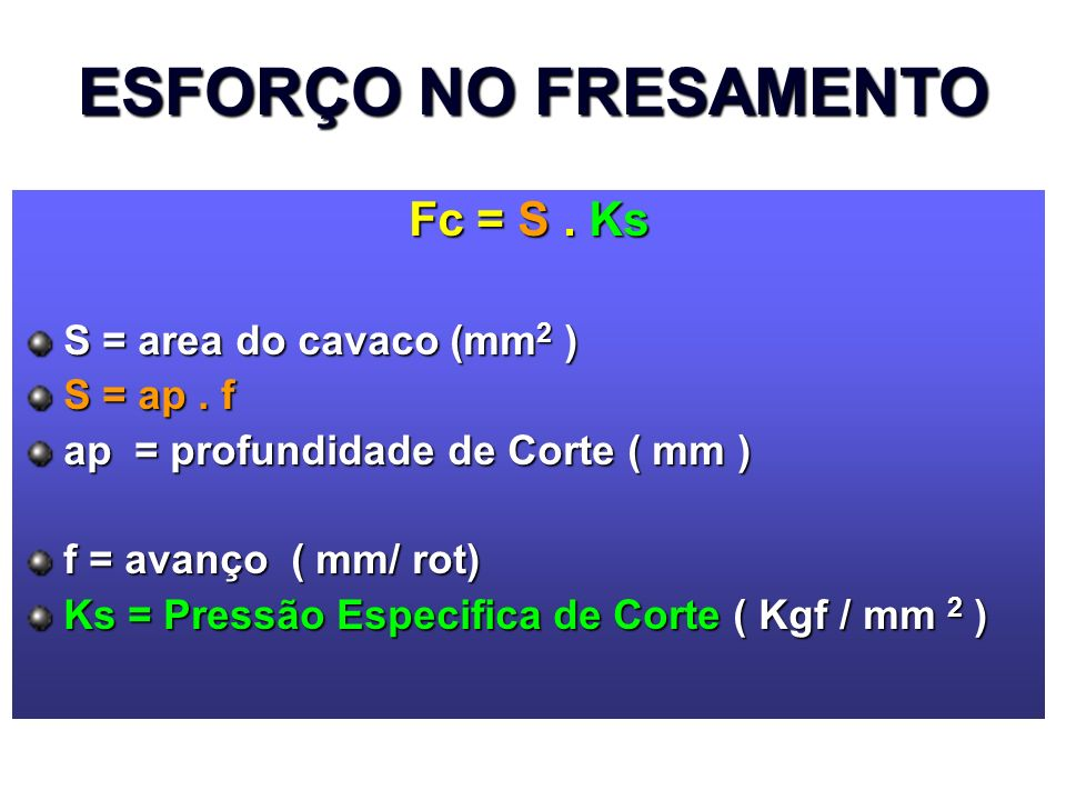 Fc = S. Ks S = area do cavaco (mm 2 ) S = ap. f ap = profundidade de Corte ( mm ) f = avanço ( mm/ rot) Ks = Pressão Especifica de Corte ( Kgf / mm 2
