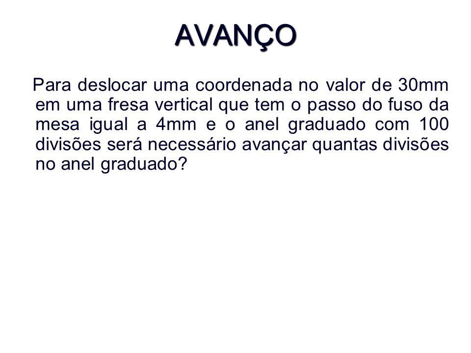 AVANÇO Para deslocar uma coordenada no valor de 30mm em uma fresa vertical que tem o passo do fuso da mesa igual a 4mm e o anel graduado com 100 divisões será necessário avançar quantas divisões no anel graduado?