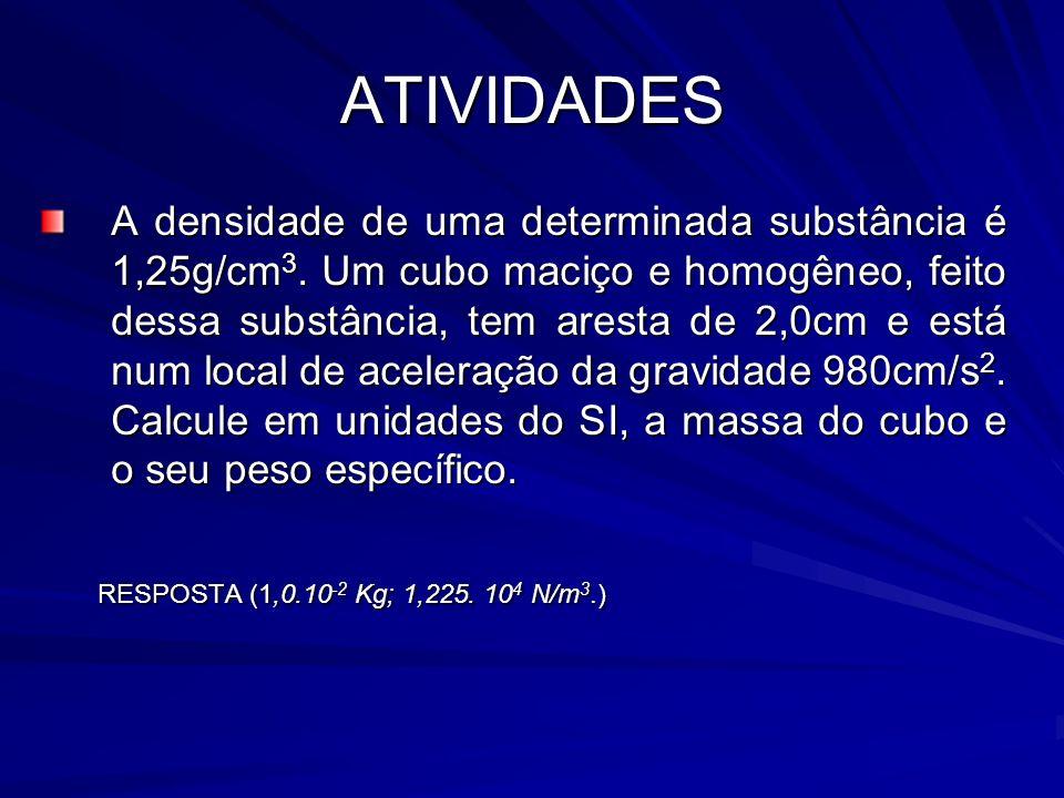 ATIVIDADES A densidade de uma determinada substância é 1,25g/cm 3. Um cubo maciço e homogêneo, feito dessa substância, tem aresta de 2,0cm e está num
