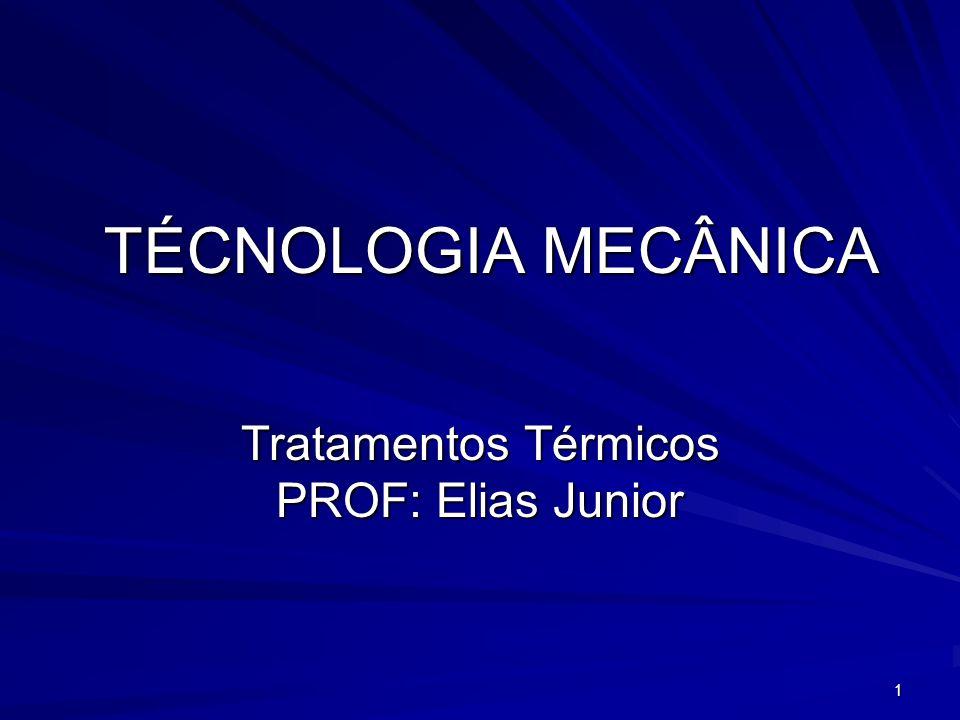 1 TÉCNOLOGIA MECÂNICA Tratamentos Térmicos PROF: Elias Junior