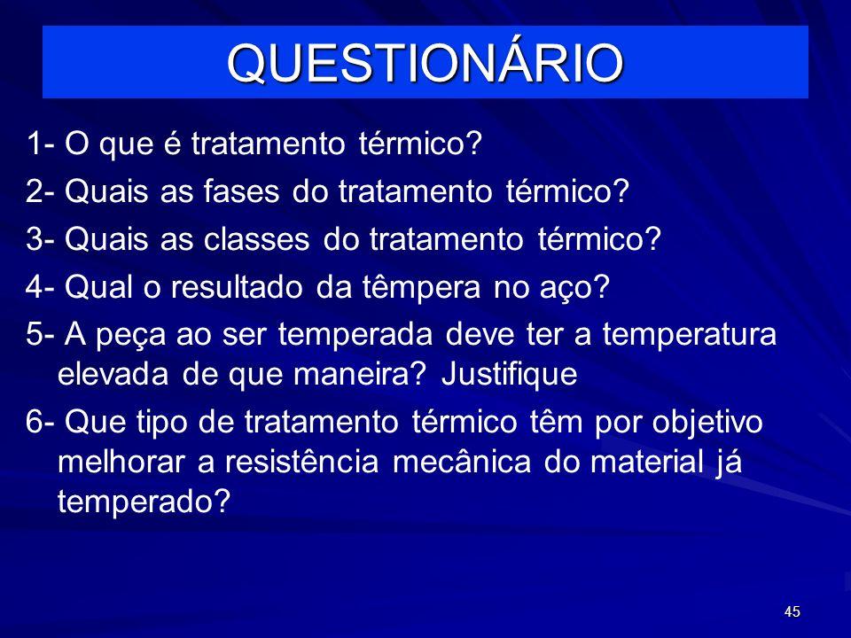 45 QUESTIONÁRIO 1- O que é tratamento térmico? 2- Quais as fases do tratamento térmico? 3- Quais as classes do tratamento térmico? 4- Qual o resultado