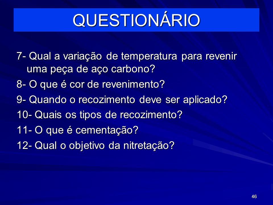 46 7- Qual a variação de temperatura para revenir uma peça de aço carbono? 8- O que é cor de revenimento? 9- Quando o recozimento deve ser aplicado? 1