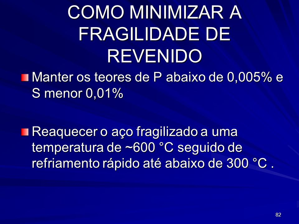 82 COMO MINIMIZAR A FRAGILIDADE DE REVENIDO Manter os teores de P abaixo de 0,005% e S menor 0,01% Reaquecer o aço fragilizado a uma temperatura de ~6