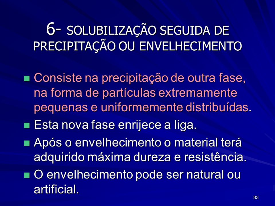 83 6- SOLUBILIZAÇÃO SEGUIDA DE PRECIPITAÇÃO OU ENVELHECIMENTO n Consiste na precipitação de outra fase, na forma de partículas extremamente pequenas e
