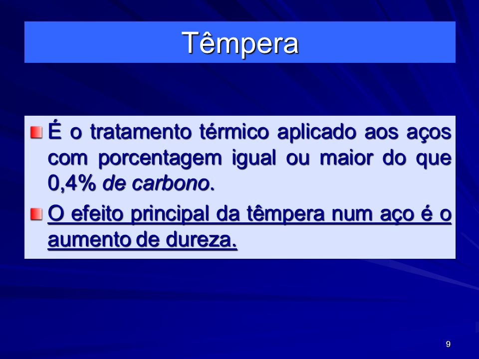 9 Têmpera É o tratamento térmico aplicado aos aços com porcentagem igual ou maior do que 0,4% de carbono. O efeito principal da têmpera num aço é o au