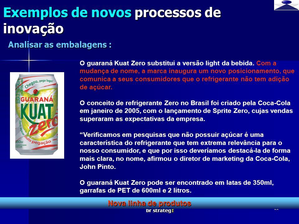 br strateg i 21 Exemplos de novos processos de inovação Nova linha de produtos Analisar as embalagens : O guaraná Kuat Zero substitui a versão light d