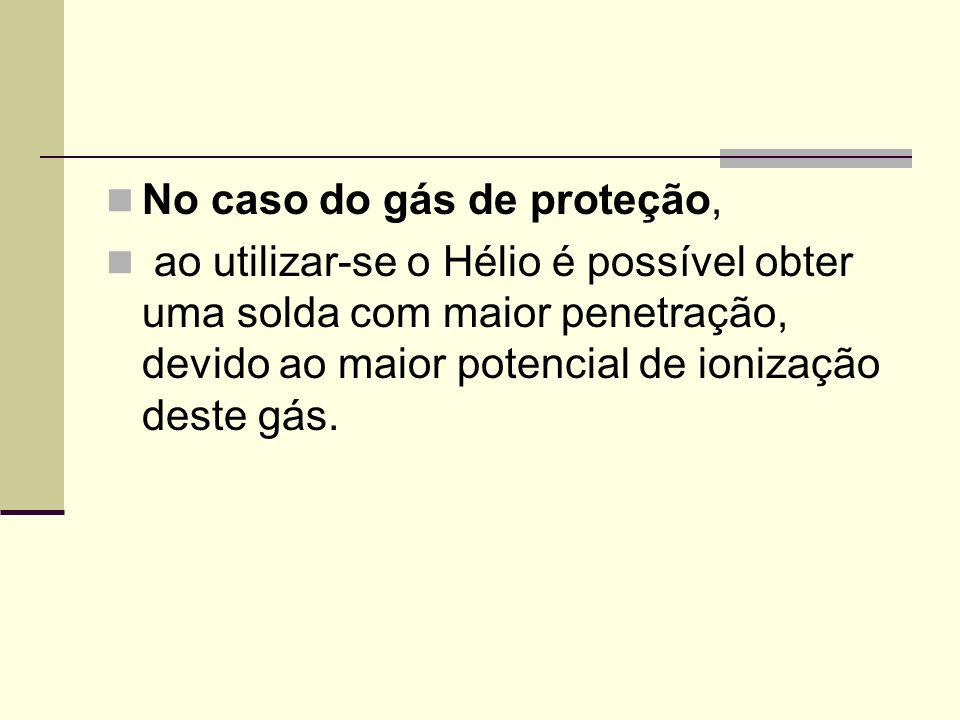 No caso do gás de proteção, ao utilizar-se o Hélio é possível obter uma solda com maior penetração, devido ao maior potencial de ionização deste gás.