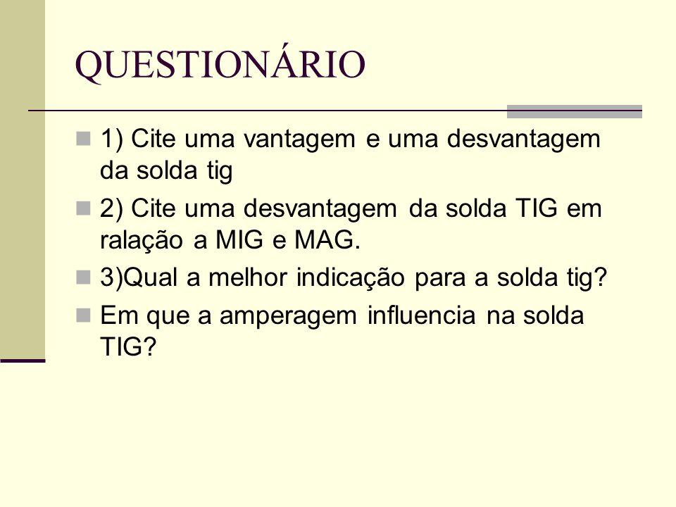 QUESTIONÁRIO 1) Cite uma vantagem e uma desvantagem da solda tig 2) Cite uma desvantagem da solda TIG em ralação a MIG e MAG.