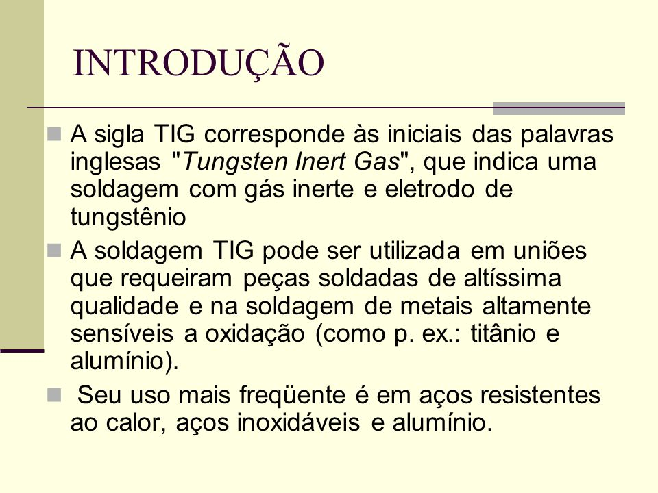 INTRODUÇÃO A sigla TIG corresponde às iniciais das palavras inglesas Tungsten Inert Gas , que indica uma soldagem com gás inerte e eletrodo de tungstênio A soldagem TIG pode ser utilizada em uniões que requeiram peças soldadas de altíssima qualidade e na soldagem de metais altamente sensíveis a oxidação (como p.