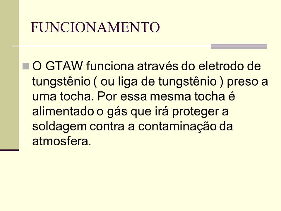 FUNCIONAMENTO O GTAW funciona através do eletrodo de tungstênio ( ou liga de tungstênio ) preso a uma tocha. Por essa mesma tocha é alimentado o gás q