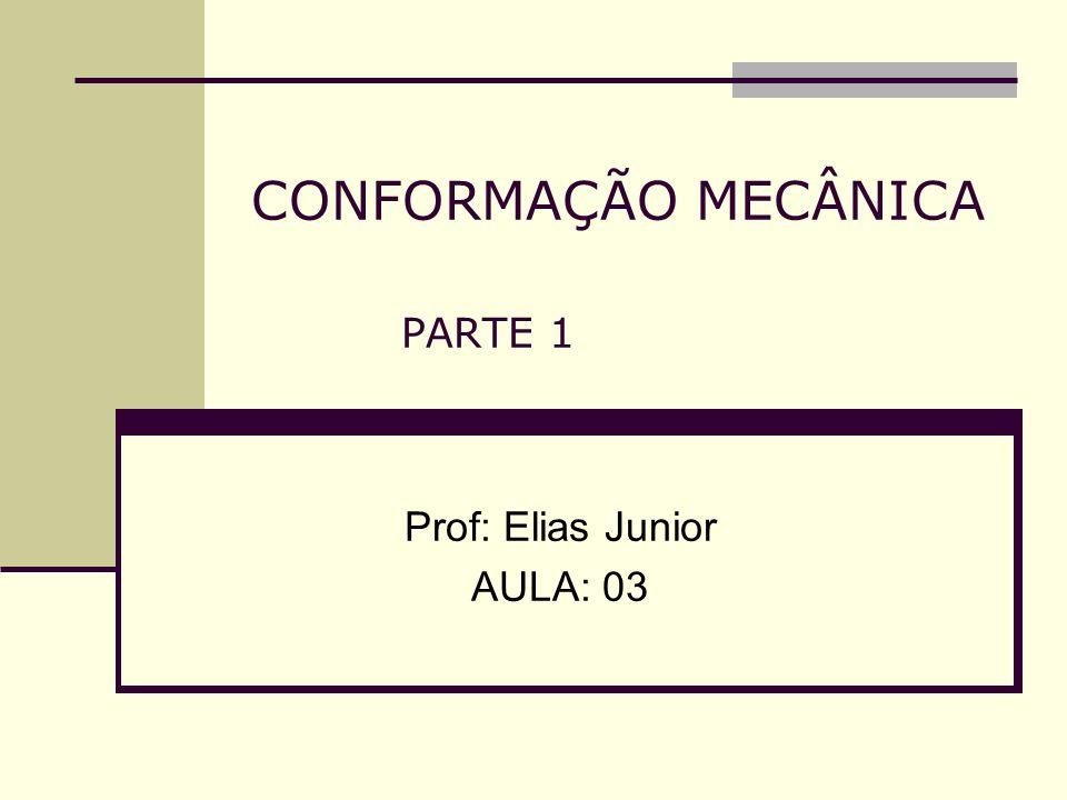 CONFORMAÇÃO MECÂNICA PARTE 1 Prof: Elias Junior AULA: 03