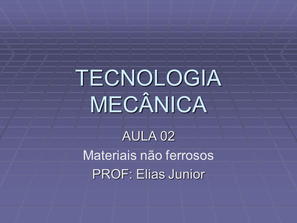 TECNOLOGIA MECÂNICA AULA 02 Materiais não ferrosos PROF: Elias Junior