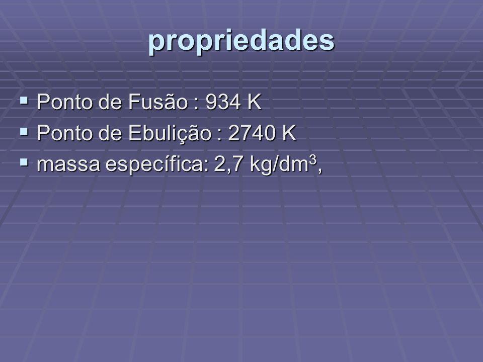 propriedades Ponto de Fusão : 934 K Ponto de Fusão : 934 K Ponto de Ebulição : 2740 K Ponto de Ebulição : 2740 K massa específica: 2,7 kg/dm 3, massa