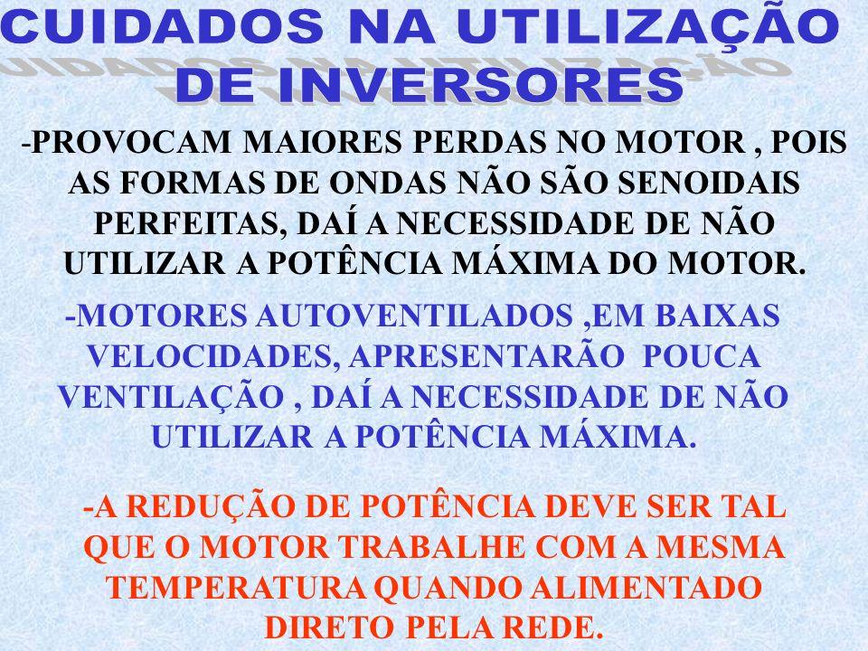 -PROVOCAM MAIORES PERDAS NO MOTOR, POIS AS FORMAS DE ONDAS NÃO SÃO SENOIDAIS PERFEITAS, DAÍ A NECESSIDADE DE NÃO UTILIZAR A POTÊNCIA MÁXIMA DO MOTOR.