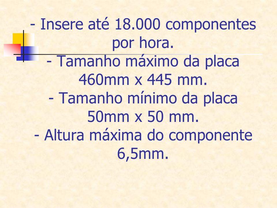 - Insere até 18.000 componentes por hora. - Tamanho máximo da placa 460mm x 445 mm. - Tamanho mínimo da placa 50mm x 50 mm. - Altura máxima do compone