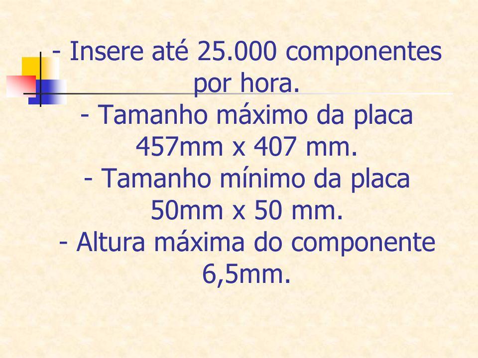 - Insere até 25.000 componentes por hora. - Tamanho máximo da placa 457mm x 407 mm. - Tamanho mínimo da placa 50mm x 50 mm. - Altura máxima do compone
