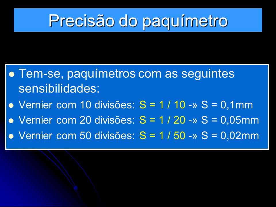 Precisão do paquímetro Tem-se, paquímetros com as seguintes sensibilidades: Vernier com 10 divisões: S = 1 / 10 -» S = 0,1mm Vernier com 20 divisões: S = 1 / 20 -» S = 0,05mm Vernier com 50 divisões: S = 1 / 50 -» S = 0,02mm