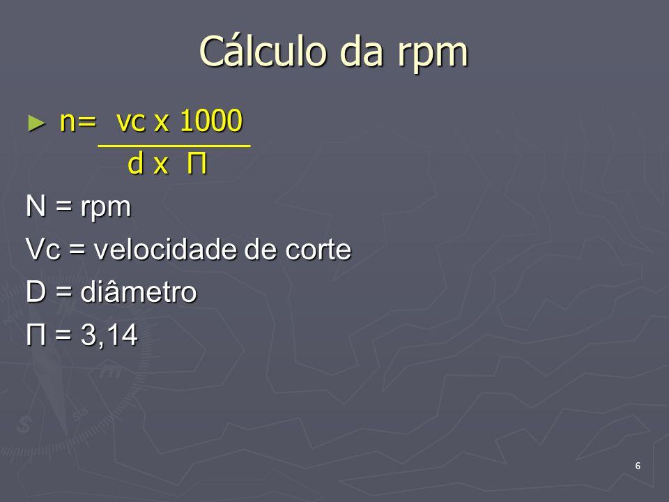 6 Cálculo da rpm n= vc x 1000 n= vc x 1000 d x П d x П N = rpm Vc = velocidade de corte D = diâmetro П = 3,14