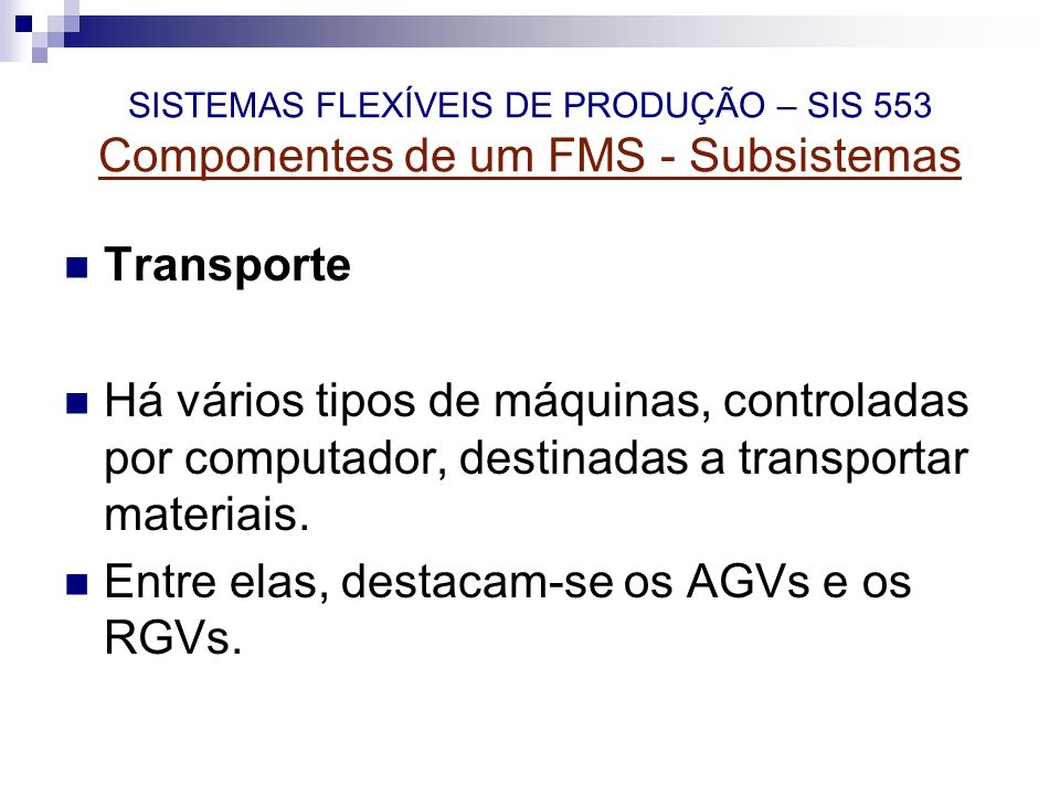 SISTEMAS FLEXÍVEIS DE PRODUÇÃO – SIS 553 Componentes de um FMS - Subsistemas Transporte Há vários tipos de máquinas, controladas por computador, desti