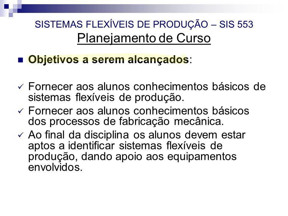 SISTEMAS FLEXÍVEIS DE PRODUÇÃO – SIS 553 Planejamento de Curso Objetivos a serem alcançados: Fornecer aos alunos conhecimentos básicos de sistemas fle