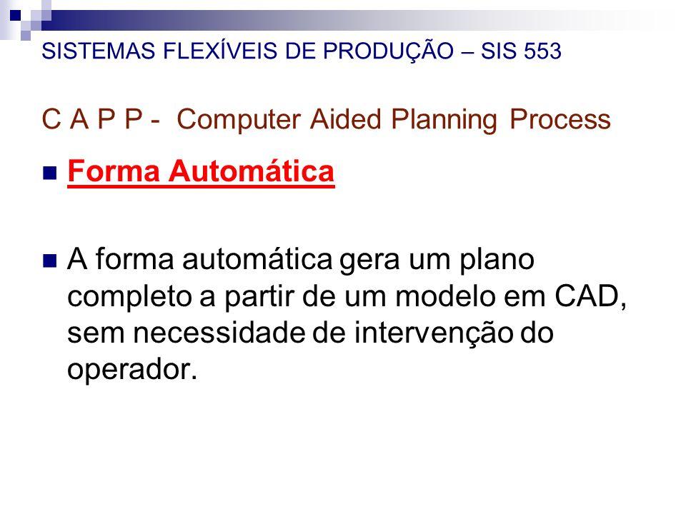 SISTEMAS FLEXÍVEIS DE PRODUÇÃO – SIS 553 C A P P - Computer Aided Planning Process Forma Automática A forma automática gera um plano completo a partir