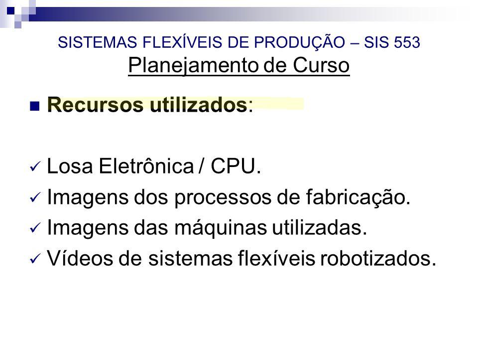 SISTEMAS FLEXÍVEIS DE PRODUÇÃO – SIS 553 Planejamento de Curso Recursos utilizados: Losa Eletrônica / CPU. Imagens dos processos de fabricação. Imagen