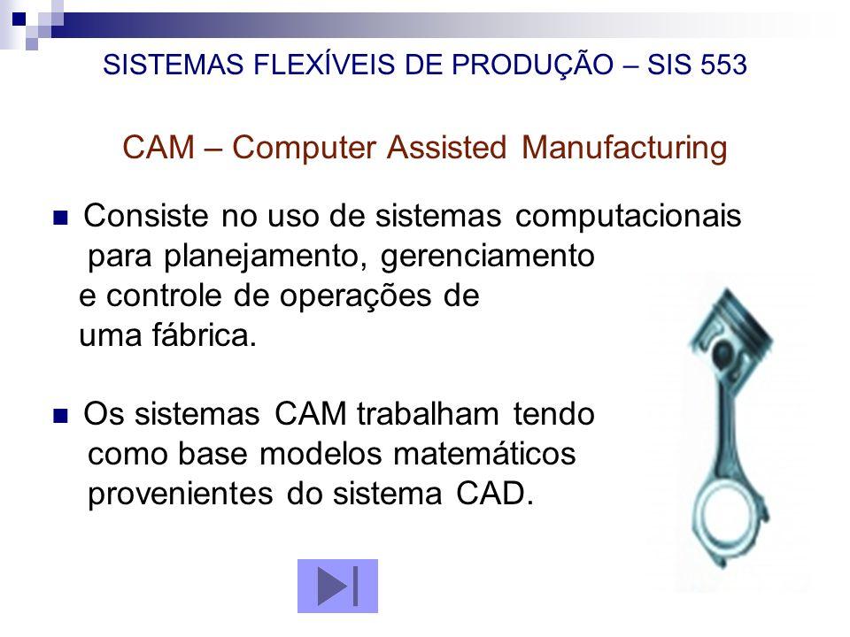 SISTEMAS FLEXÍVEIS DE PRODUÇÃO – SIS 553 CAM – Computer Assisted Manufacturing Consiste no uso de sistemas computacionais para planejamento, gerenciam