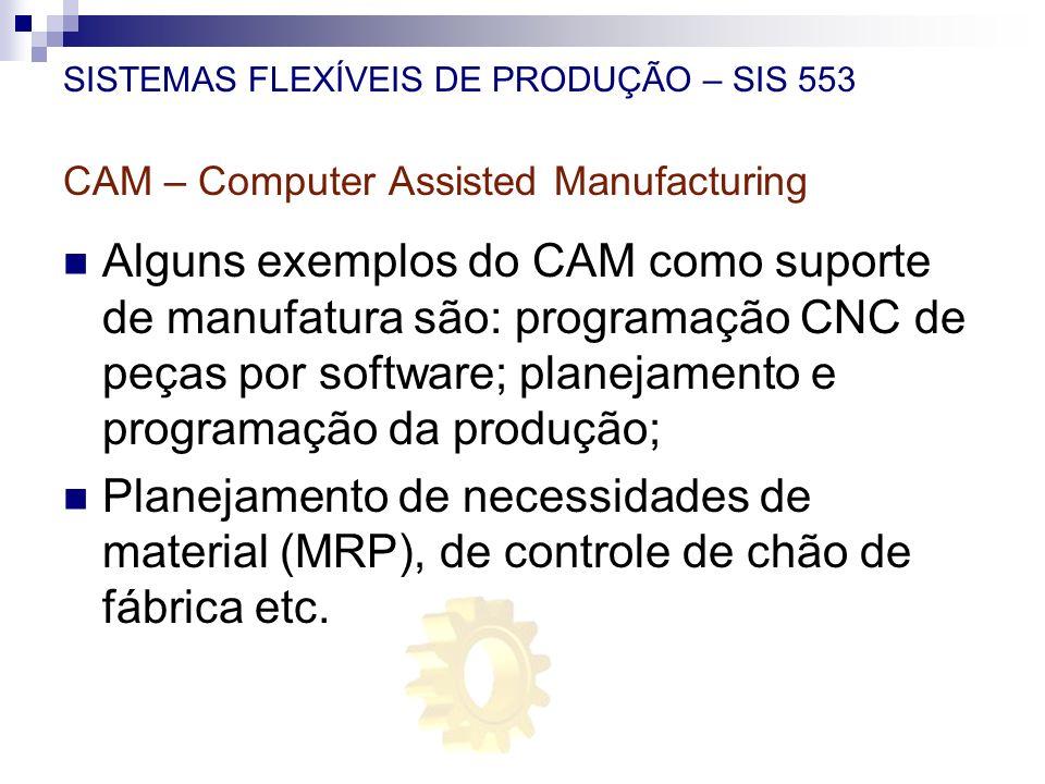 SISTEMAS FLEXÍVEIS DE PRODUÇÃO – SIS 553 CAM – Computer Assisted Manufacturing Alguns exemplos do CAM como suporte de manufatura são: programação CNC