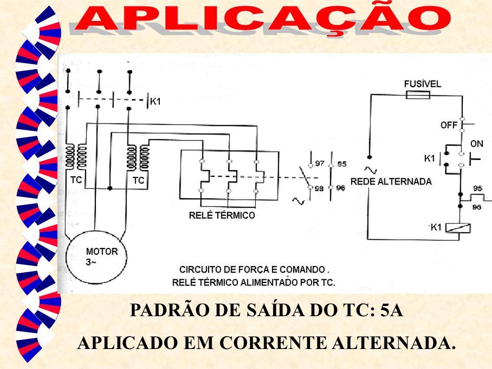 PADRÃO DE SAÍDA DO TC: 5A APLICADO EM CORRENTE ALTERNADA.