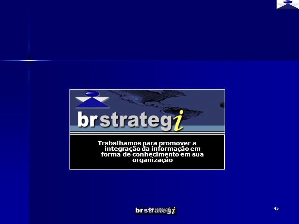 br strateg i 45 Trabalhamos para promover a integração da informação em forma de conhecimento em sua organização