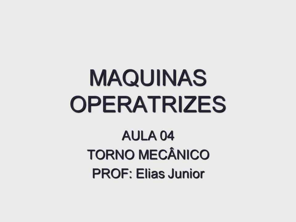 MAQUINAS OPERATRIZES AULA 04 TORNO MECÂNICO PROF: Elias Junior