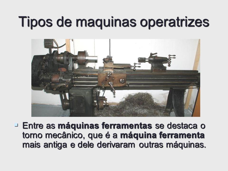 Tipos de maquinas operatrizes Entre as máquinas ferramentas se destaca o torno mecânico, que é a máquina ferramenta mais antiga e dele derivaram outra