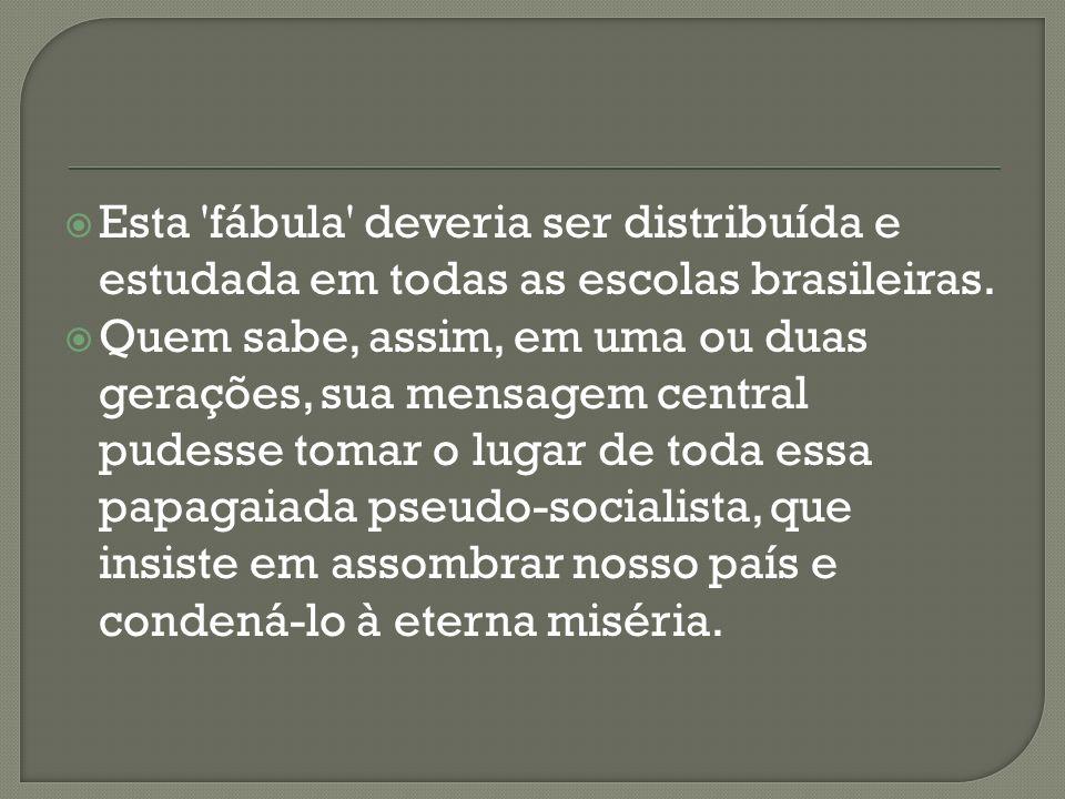 Esta 'fábula' deveria ser distribuída e estudada em todas as escolas brasileiras. Quem sabe, assim, em uma ou duas gerações, sua mensagem central pude