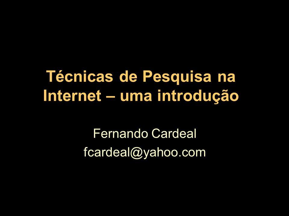 Técnicas de Pesquisa na Internet – uma introdução Fernando Cardeal fcardeal@yahoo.com