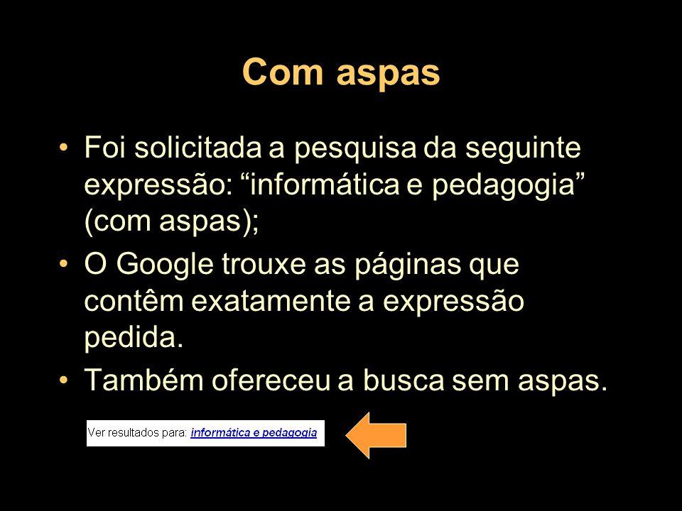 Com aspas Foi solicitada a pesquisa da seguinte expressão: informática e pedagogia (com aspas); O Google trouxe as páginas que contêm exatamente a exp