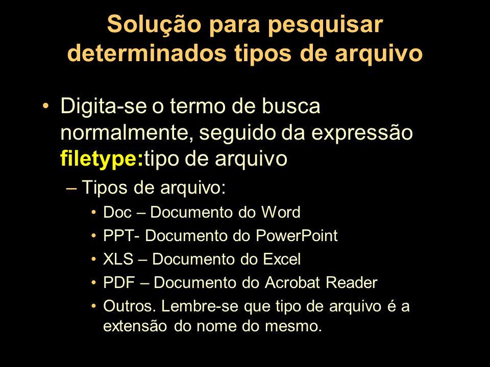 Solução para pesquisar determinados tipos de arquivo Digita-se o termo de busca normalmente, seguido da expressão filetype:tipo de arquivo –Tipos de a