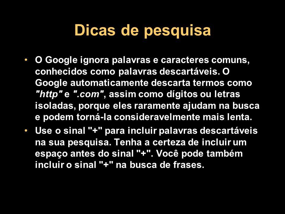 Dicas de pesquisa O Google ignora palavras e caracteres comuns, conhecidos como palavras descartáveis. O Google automaticamente descarta termos como