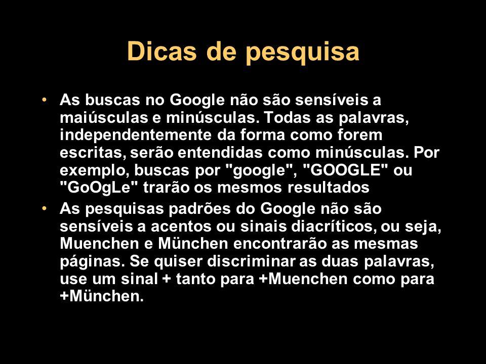 Dicas de pesquisa As buscas no Google não são sensíveis a maiúsculas e minúsculas. Todas as palavras, independentemente da forma como forem escritas,
