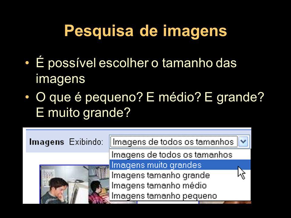 Pesquisa de imagens É possível escolher o tamanho das imagens O que é pequeno? E médio? E grande? E muito grande?