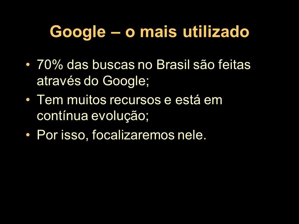 Google – o mais utilizado 70% das buscas no Brasil são feitas através do Google; Tem muitos recursos e está em contínua evolução; Por isso, focalizare