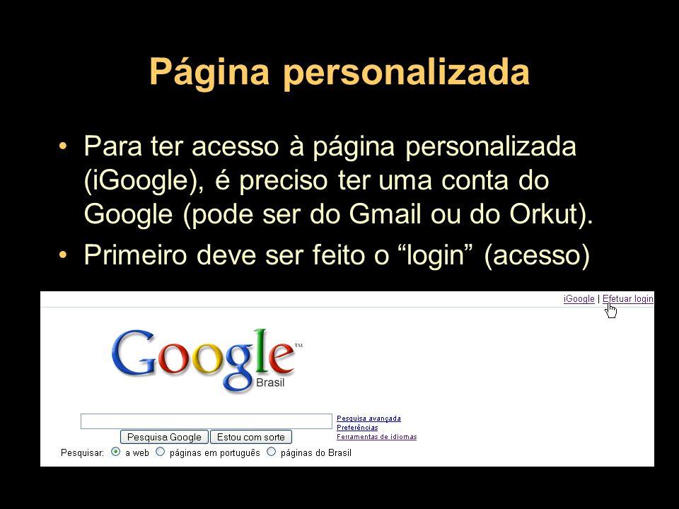 Página personalizada Para ter acesso à página personalizada (iGoogle), é preciso ter uma conta do Google (pode ser do Gmail ou do Orkut). Primeiro dev