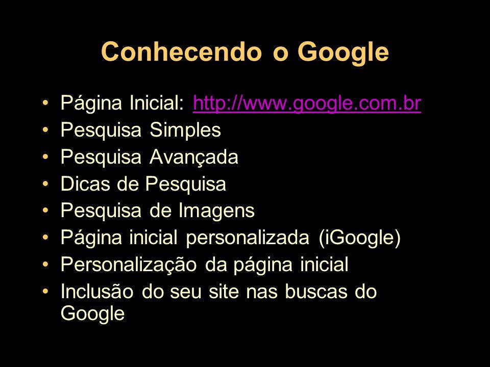 Conhecendo o Google Página Inicial: http://www.google.com.brhttp://www.google.com.br Pesquisa Simples Pesquisa Avançada Dicas de Pesquisa Pesquisa de